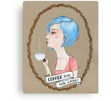 Coffee, first.  Talk, later. Canvas Print
