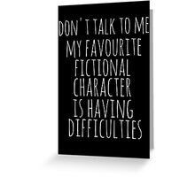 don't talk to me. my favourite fictional character is having difficulties Greeting Card