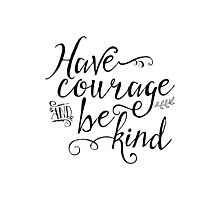 Have Courage and Be Kind (BW) Photographic Print