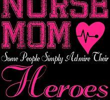 NURSE MOM SOME PEOPLE SIMPLY ADMIRE THEIR HEROES I RAISED MINE by birthdaytees