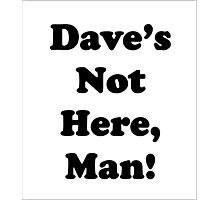 Dave's Not Here, Man! Photographic Print