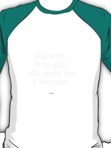 All work & no play will make you a manager. T-Shirt
