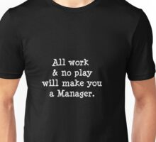 All work & no play will make you a manager. Unisex T-Shirt