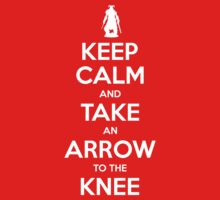 Keep Calm and Take an Arrow to the Knee by wittytees