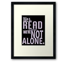 We Read To Know We're Not Alone Framed Print