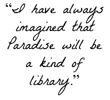 """I have always imagined that Paradise will be a kind of library.""  Photographic Print"