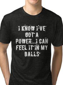 I Know I've Got A Power...I Can Feel It In My Balls Tri-blend T-Shirt