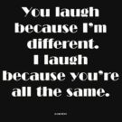 You laugh because I'm different... by michelleduerden