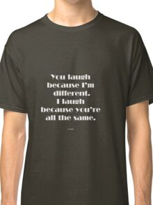You laugh because I'm different... Classic T-Shirt