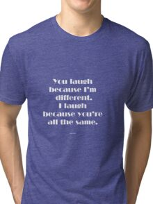 You laugh because I'm different... Tri-blend T-Shirt