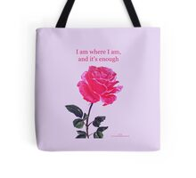 Pink rose with text; 'I am where I am, and it's enough' Tote Bag