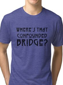 WHERE'S THAT CONFOUNDED BRIDGE? - solid black Tri-blend T-Shirt