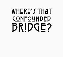WHERE'S THAT CONFOUNDED BRIDGE? - solid black Unisex T-Shirt