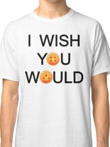 I wish you would. Classic T-Shirt