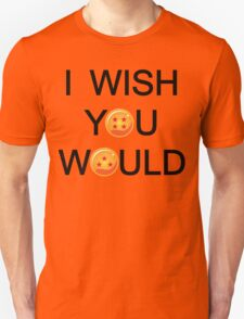 I wish you would. T-Shirt