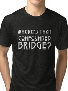 WHERE'S THAT CONFOUNDED BRIDGE? - solid white Tri-blend T-Shirt