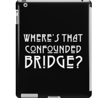 WHERE'S THAT CONFOUNDED BRIDGE? - solid white iPad Case/Skin