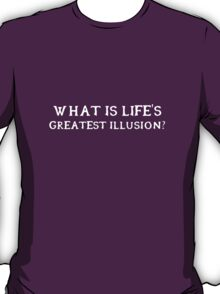 What is life's greatest illusion? T-Shirt