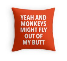 Yeah and Monkeys might fly out of my butt Throw Pillow