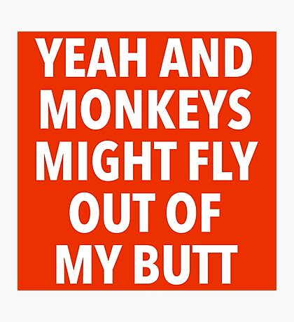 Yeah and Monkeys might fly out of my butt Photographic Print