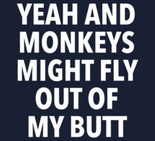 Yeah and Monkeys might fly out of my butt by Dumb Shirts