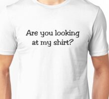 Are you looking at my shirt? Unisex T-Shirt