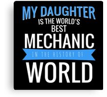 MY DAUGHTER IS THE WORLD'S BEST MECHANIC IN THE HISTORY OF WORLD Canvas Print