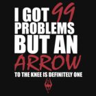 I got 99 problems but an arrow in the knee is one... by TetrAggressive