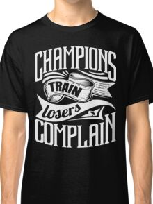 Champions Train Losers Complain Gym Sports Classic T-Shirt