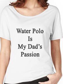 Water Polo Is My Dad's Passion  Women's Relaxed Fit T-Shirt