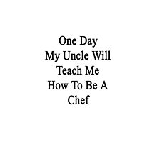 One Day My Uncle Will Teach Me How To Be A Chef  by supernova23