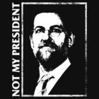 RAJOY IS NOT MY PRESIDENT by JOEL AMAT GÜELL