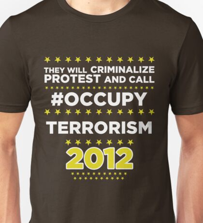 They will criminalize Protest and call #Occupy Terrorism Unisex T-Shirt