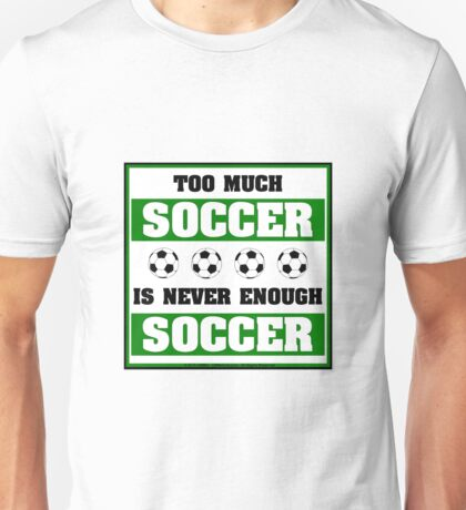 Too Much Soccer Is Never Enough Soccer Unisex T-Shirt