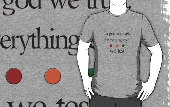 In god we trust.  Everything else we test by Geek Casuals