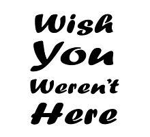 Wish U Weren't Here by GeekyTees