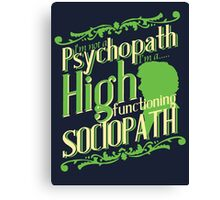 I'm not a Psychopath, I'm a High Functioning Sociopath Canvas Print
