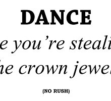 Dance like you're stealing the crown jewels by Pearl510