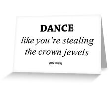 Dance like you're stealing the crown jewels Greeting Card