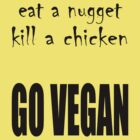 Eat a Nugget Kill a Chicken  - Go Vegan by veganese
