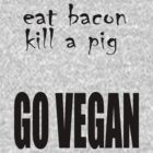 Eat Bacon Kill a Pig - GO VEGAN by veganese
