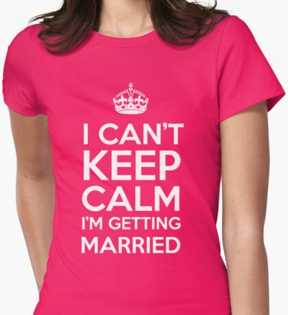 I Can't Keep Calm I'm Getting Married Womens Fitted T-Shirt