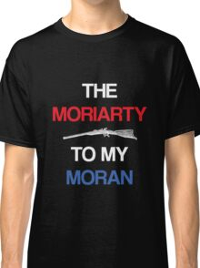 The Moriarty To My Moran Classic T-Shirt