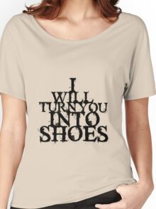 I Will Turn You Into Shoes Women's Relaxed Fit T-Shirt
