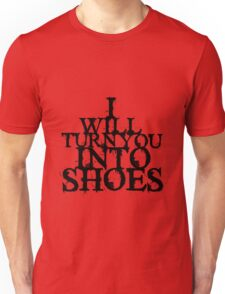 I Will Turn You Into Shoes Unisex T-Shirt