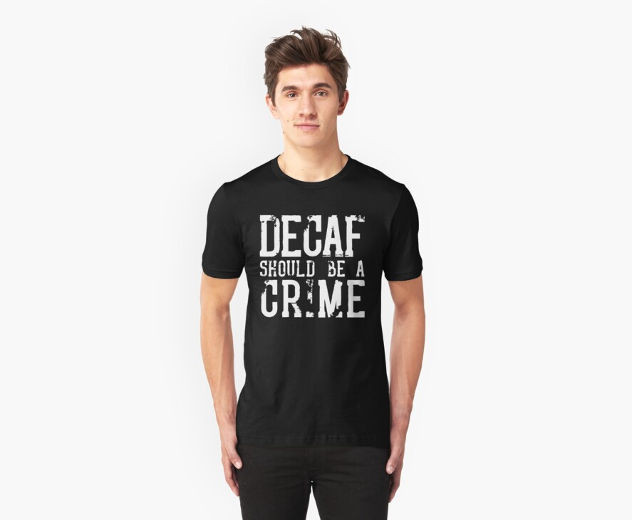 Decaf Should Be A Crime by dismantledesign