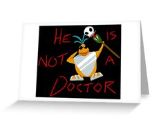 He is not a doctor Greeting Card