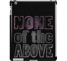 NONE of the ABOVE iPad Case/Skin