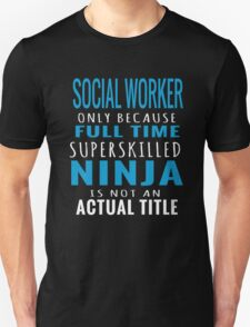 SOCIAL WORKER ONLY BECAUSE FULL TIME SUPERSKILLED NINJA IS NOT AN ACTUAL TITLE T-Shirt