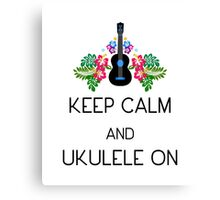 Keep Calm and Ukulele On Canvas Print